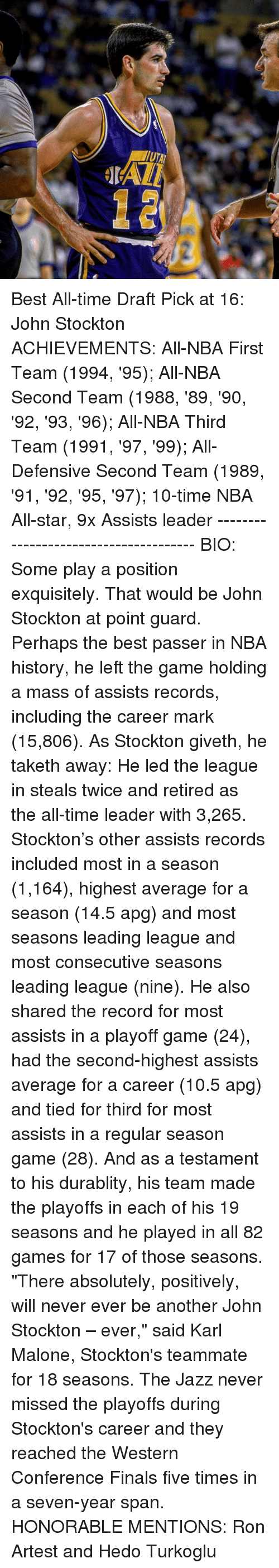 """nba all stars: Best All-time Draft Pick at 16: John Stockton ACHIEVEMENTS: All-NBA First Team (1994, '95); All-NBA Second Team (1988, '89, '90, '92, '93, '96); All-NBA Third Team (1991, '97, '99); All-Defensive Second Team (1989, '91, '92, '95, '97); 10-time NBA All-star, 9x Assists leader -------------------------------------- BIO: Some play a position exquisitely. That would be John Stockton at point guard. Perhaps the best passer in NBA history, he left the game holding a mass of assists records, including the career mark (15,806). As Stockton giveth, he taketh away: He led the league in steals twice and retired as the all-time leader with 3,265. Stockton's other assists records included most in a season (1,164), highest average for a season (14.5 apg) and most seasons leading league and most consecutive seasons leading league (nine). He also shared the record for most assists in a playoff game (24), had the second-highest assists average for a career (10.5 apg) and tied for third for most assists in a regular season game (28). And as a testament to his durablity, his team made the playoffs in each of his 19 seasons and he played in all 82 games for 17 of those seasons. """"There absolutely, positively, will never ever be another John Stockton – ever,"""" said Karl Malone, Stockton's teammate for 18 seasons. The Jazz never missed the playoffs during Stockton's career and they reached the Western Conference Finals five times in a seven-year span. HONORABLE MENTIONS: Ron Artest and Hedo Turkoglu"""