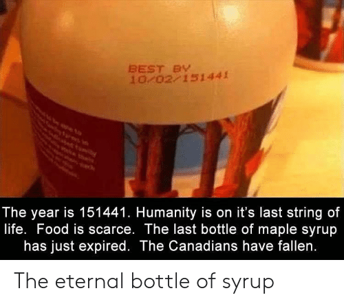 maple: BEST BY  10 02 151441  The year is 151441. Humanity is on it's last string of  life. Food is scarce. The last bottle of maple syrup  has just expired. The Canadians have fallen. The eternal bottle of syrup