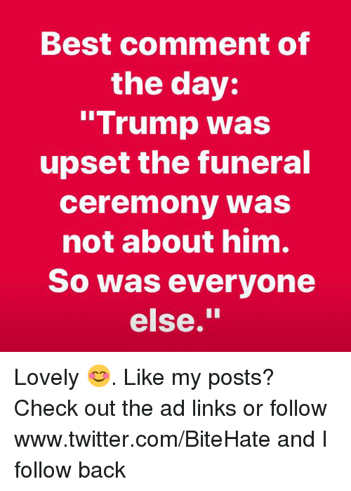"""Best Comment: Best comment of  the day:  """"Trump was  upset the funeral  ceremony was  not about him.  So was everyone  else."""" Lovely 😊. Like my posts?  Check out the ad links or follow www.twitter.com/BiteHate and I follow back"""