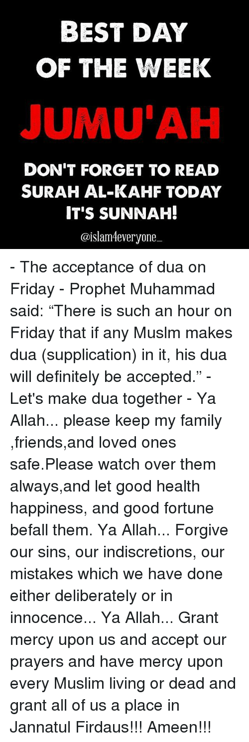 """Definitely, Memes, and Muslim: BEST DAY  OF THE WEEK  JUMUAH  DON'T FORGET TO READ  SURAH AL-KAHF TODAY  IT'S SUNNAH!  @islam everyone - The acceptance of dua on Friday - Prophet Muhammad ﷺ said: """"There is such an hour on Friday that if any Muslm makes dua (supplication) in it, his dua will definitely be accepted."""" - Let's make dua together - Ya Allah... please keep my family ,friends,and loved ones safe.Please watch over them always,and let good health happiness, and good fortune befall them. Ya Allah... Forgive our sins, our indiscretions, our mistakes which we have done either deliberately or in innocence... Ya Allah... Grant mercy upon us and accept our prayers and have mercy upon every Muslim living or dead and grant all of us a place in Jannatul Firdaus!!! Ameen!!!"""