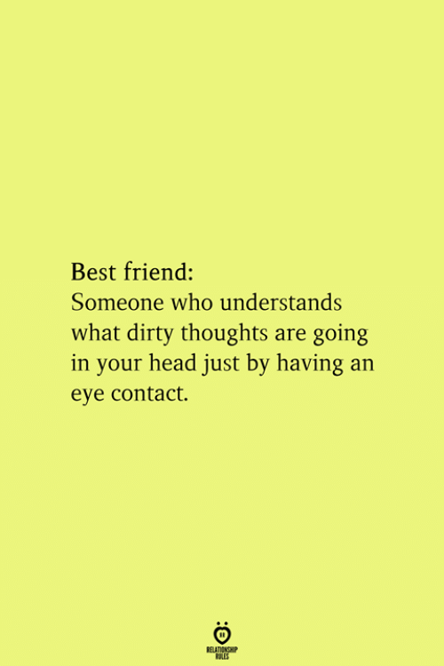 Best Friend, Head, and Dirty: Best friend:  Someone who understands  what dirty thoughts are going  in your head just by having an  eye contact.  RELATIONSHIP  ES