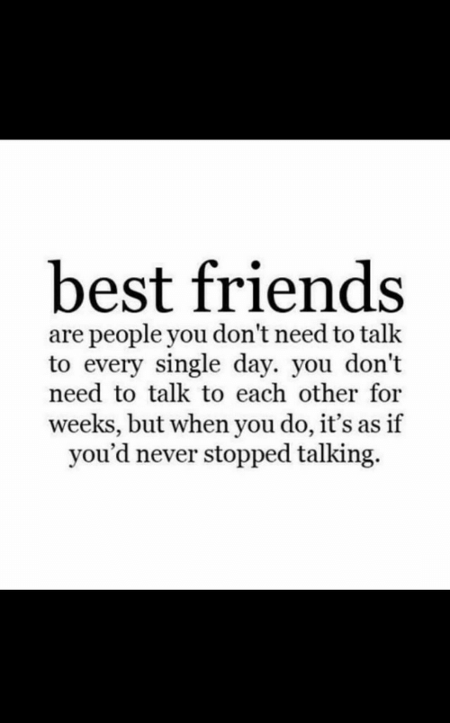 Every Single Day: best friends  are people you don't need to talk  to every single day. you don't  need to talk to each other for  weeks, but when you do, it's as if  you'd never stopped talking.