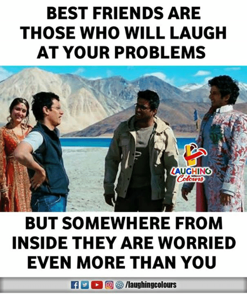 Friends, Best, and Indianpeoplefacebook: BEST FRIENDS ARE  THOSE WHO WILL LAUGH  AT YOUR PROBLEMS  AUGHING  BUT SOMEWHERE FROM  INSIDE THEY ARE WORRIED  EVEN MORE THAN YOU
