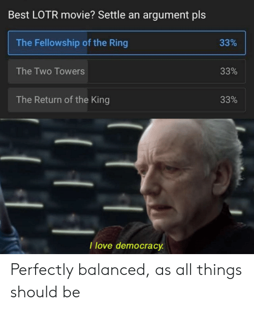 The Ring: Best LOTR movie? Settle an argument pls  The Fellowship of the Ring  33%  The Two Towers  33%  The Return of the King  33%  I love democracy Perfectly balanced, as all things should be