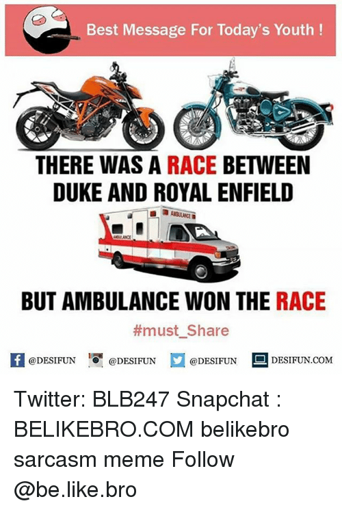 Wonned: Best Message For Today's Youth!  THERE WAS A RACE BETWEEN  DUKE AND ROYAL ENFIELD  BUT AMBULANCE WON THE RACE  #must. Share  @DESIFUN @DESIFUN @DESIFUN DESIFUN.COM  1 Twitter: BLB247 Snapchat : BELIKEBRO.COM belikebro sarcasm meme Follow @be.like.bro