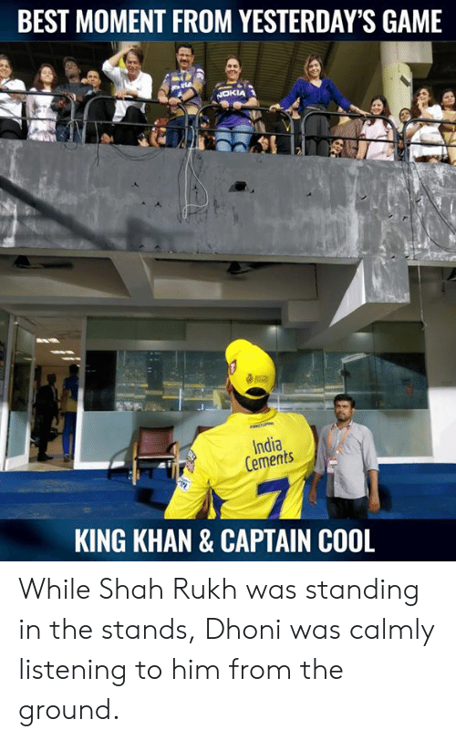 khan: BEST MOMENT FROM YESTERDAY'S GAME  India  Cements  KING KHAN & CAPTAIN COOL While Shah Rukh was standing in the stands, Dhoni was calmly listening to him from the ground.
