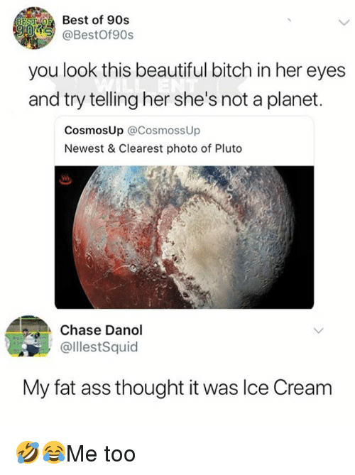 Ass, Beautiful, and Bitch: Best of 90s  @BestOf90s  you look this beautiful bitch in her eyes  and try telling her she's not a planet.  CosmosUp @CosmossUp  Newest & Clearest photo of Pluto  SsS  Chase Dano!  @lllestSquid  My fat ass thought it was Ilce Cream 🤣😂Me too