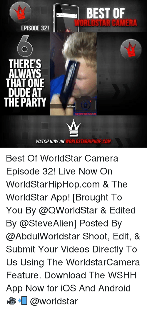 The Worldstar: BEST OF  ORLISTAR CALMER  EPISODE 321  THERE'S  THAT ONE  DUDE AT  THE PARTY  White pe  SHOT WITH WORLDSTAR CAM  WORLDSTARHIPHOP COM  WATCH NOW ON Best Of WorldStar Camera Episode 32! Live Now On WorldStarHipHop.com & The WorldStar App! [Brought To You By @QWorldStar & Edited By @SteveAlien] Posted By @AbdulWorldstar Shoot, Edit, & Submit Your Videos Directly To Us Using The WorldstarCamera Feature. Download The WSHH App Now for iOS And Android 🎥📲 @worldstar
