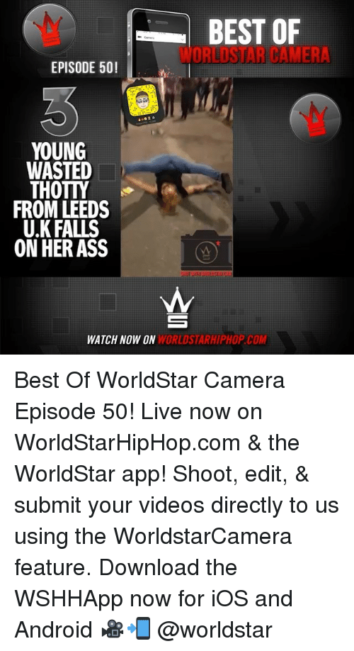 Downloadable: BEST OF  WORLDSTAR CAMER  EPISODE 50!  YOUNG  WASTED  THOTTY  FROM LEEDS  U.K FALLS  ON HER ASS  WATCH NOW ON  WORLDSTARHIPHOP.COM Best Of WorldStar Camera Episode 50! Live now on WorldStarHipHop.com & the WorldStar app! Shoot, edit, & submit your videos directly to us using the WorldstarCamera feature. Download the WSHHApp now for iOS and Android 🎥📲 @worldstar