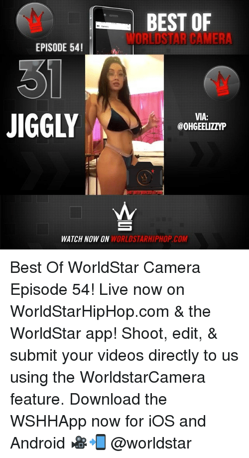 The Worldstar: BEST OF  WORLDSTAR CAMER  EPISODE 54!  JIGGLY  VIA:  @OHGEELIZZYP  WATCH NOW ON  WORLDSTARHIPHOP.CO Best Of WorldStar Camera Episode 54! Live now on WorldStarHipHop.com & the WorldStar app! Shoot, edit, & submit your videos directly to us using the WorldstarCamera feature. Download the WSHHApp now for iOS and Android 🎥📲 @worldstar