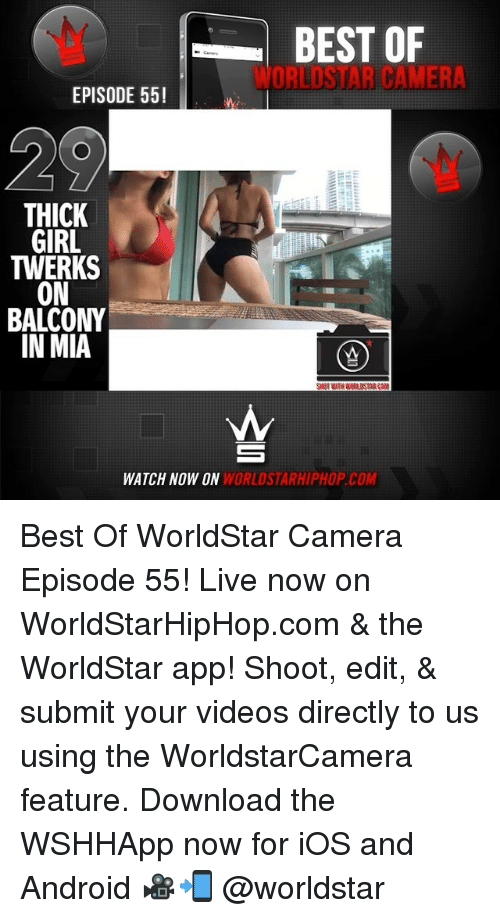 The Worldstar: BEST OF  WORLDSTAR CAMER  EPISODE 55!  THICK  GIRL  TWERKS  ON  BALCONY  IN MIA  WATCH NOW ON  WORLDSTARHIPHOP.COM Best Of WorldStar Camera Episode 55! Live now on WorldStarHipHop.com & the WorldStar app! Shoot, edit, & submit your videos directly to us using the WorldstarCamera feature. Download the WSHHApp now for iOS and Android 🎥📲 @worldstar