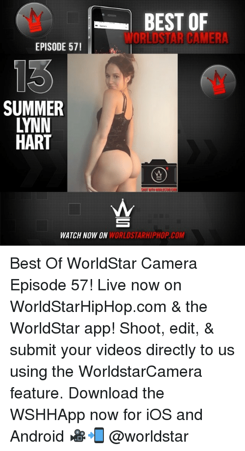 The Worldstar: BEST OF  WORLDSTAR CAMER  EPISODE 57!  SUMMER  LYNN  HART  WATCH NOW ON  WORLDSTARHIPHOP.COM Best Of WorldStar Camera Episode 57! Live now on WorldStarHipHop.com & the WorldStar app! Shoot, edit, & submit your videos directly to us using the WorldstarCamera feature. Download the WSHHApp now for iOS and Android 🎥📲 @worldstar