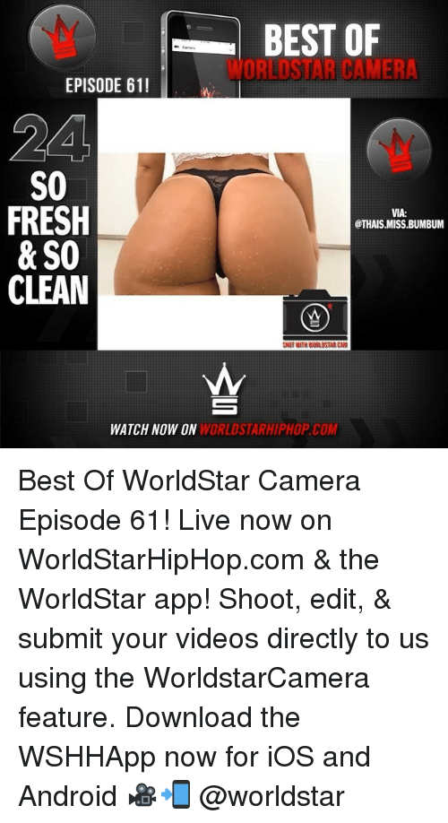The Worldstar: BEST OF  WORLDSTAR CAMER  EPISODE 611  24  S0  FRESH  & SO  CLEAN  VIA:  @THAIS MISS.BUMBUM  CAM  WATCH NOW ON  WORLDSTARHIPHOP.COM Best Of WorldStar Camera Episode 61! Live now on WorldStarHipHop.com & the WorldStar app! Shoot, edit, & submit your videos directly to us using the WorldstarCamera feature. Download the WSHHApp now for iOS and Android 🎥📲 @worldstar