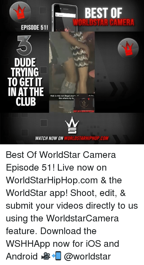 Downloadable: BEST OF  WORLDSTAR CAMERA  EPISODE 51!  DUDE  TRYING  TO GET IT  IN AT THE  Wait is this not illegal anym  like where my b.  CL  E  WATCH NOW ON  WORLDSTARHIPHOP.COM Best Of WorldStar Camera Episode 51! Live now on WorldStarHipHop.com & the WorldStar app! Shoot, edit, & submit your videos directly to us using the WorldstarCamera feature. Download the WSHHApp now for iOS and Android 🎥📲 @worldstar