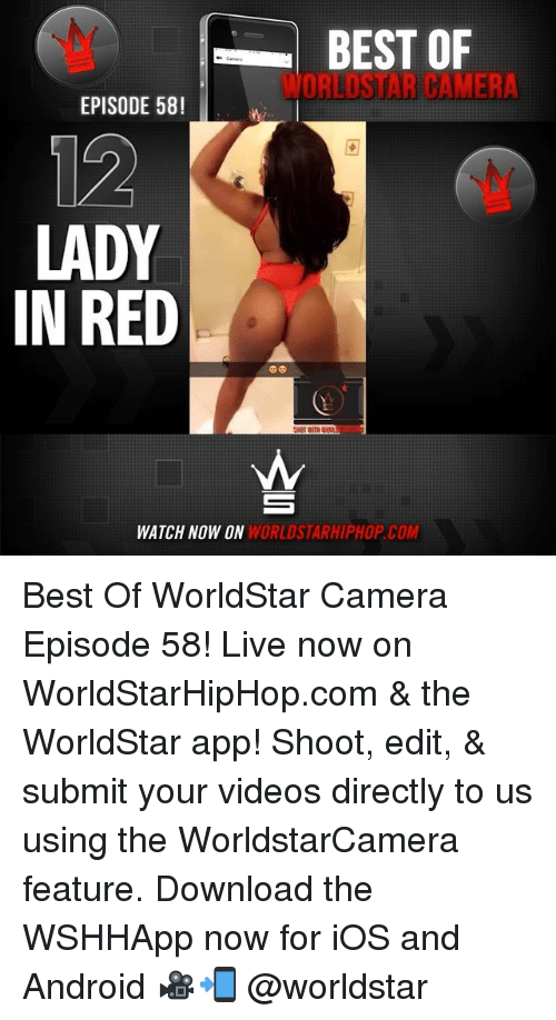 The Worldstar: BEST OF  WORLDSTAR CAMERA  EPISODE 58!  12  LADY  IN RED  WATCH NOW ON  WORLDSTARHIPHOP.COM Best Of WorldStar Camera Episode 58! Live now on WorldStarHipHop.com & the WorldStar app! Shoot, edit, & submit your videos directly to us using the WorldstarCamera feature. Download the WSHHApp now for iOS and Android 🎥📲 @worldstar