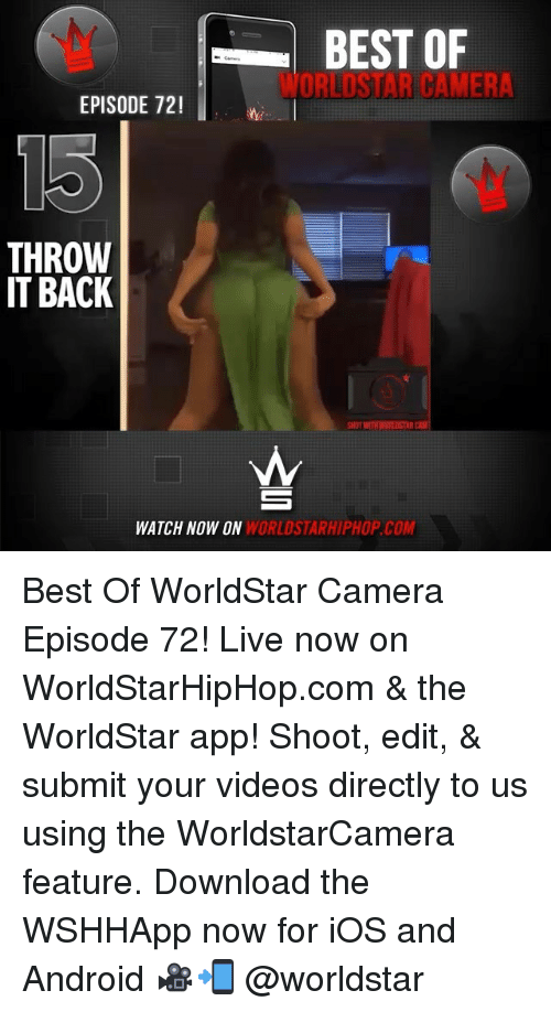 Throw It Back: BEST OF  WORLDSTAR CAMERA  EPISODE 72  THROW  IT BACK  HOT WITH WURLDSTAR  WATCH NOW ON  WORLDSTARHIPHOP.COM Best Of WorldStar Camera Episode 72! Live now on WorldStarHipHop.com & the WorldStar app! Shoot, edit, & submit your videos directly to us using the WorldstarCamera feature. Download the WSHHApp now for iOS and Android 🎥📲 @worldstar