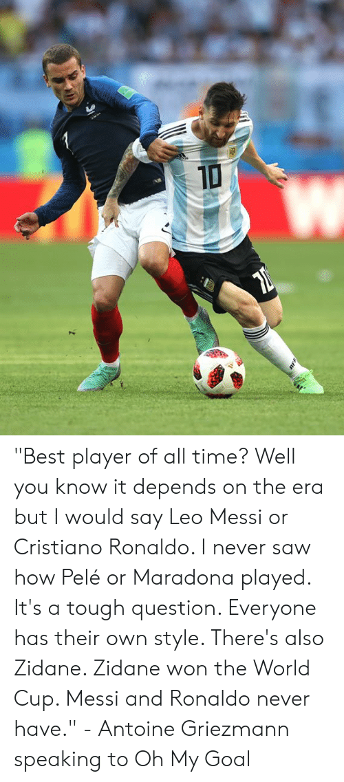 "Cristiano Ronaldo, Memes, and Saw: ""Best player of all time? Well you know it depends on the era but I would say Leo Messi or Cristiano Ronaldo. I never saw how Pelé or Maradona played. It's a tough question. Everyone has their own style. There's also Zidane. Zidane won the World Cup. Messi and Ronaldo never have.""  - Antoine Griezmann speaking to Oh My Goal"