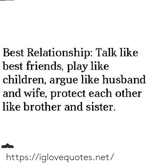 Husband: Best Relationship: Talk like  best friends, play like  children, argue like husband  and wife, protect each other  like brother and sister. https://iglovequotes.net/