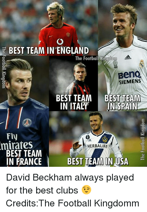 Club, David Beckham, and England: BEST TEAM IN ENGLAND  The Football Kingdom  BenQ  SIEMENS  BEST TEAM BEST TEAM  IN ITALY  IN SPAIN  Fly  minates  HERBALIFE  BEST TEAM  IN FRANCE  BEST TEAM IN USA David Beckham always played for the best clubs 😉  Credits:The Football Kingdomm