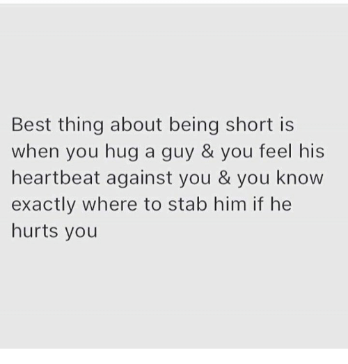 heartbeats: Best thing about being short is  when you hug a guy & you feel his  heartbeat against you & you know  exactly where to stab him if he  hurts you