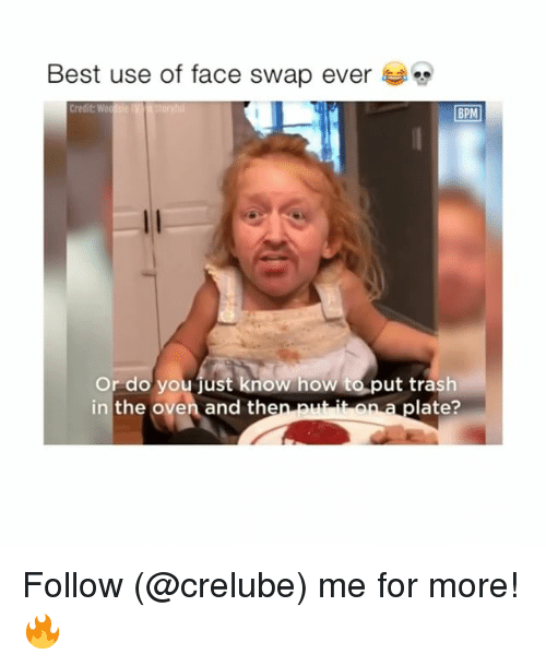 Memes, Trash, and Face Swap: Best use of face swap ever  Credit: Wo  BPM  Or do you just know how to put trash  in the oven and then put ito  aplate? Follow (@crelube) me for more! 🔥