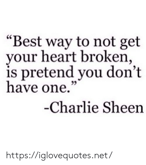 "Charlie, Charlie Sheen, and Best: ""Best way to not get  your heart broken,  is pretend you don't  have one.""  -Charlie Sheen https://iglovequotes.net/"