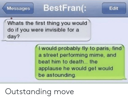 astounding: BestFran(:  Messages  Edit  Whats the first thing you would  do if you were invisible for a  day?  I would probably fly to paris, find  a street performing mime, and  beat him to death... the  applause he would get would  be astounding. Outstanding move
