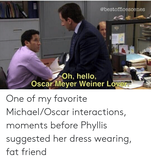 Oscar Meyer: @bestofficescenes  tii  h, hello,  Oscar Meyer Weiner Love One of my favorite Michael/Oscar interactions, moments before Phyllis suggested her dress wearing, fat friend