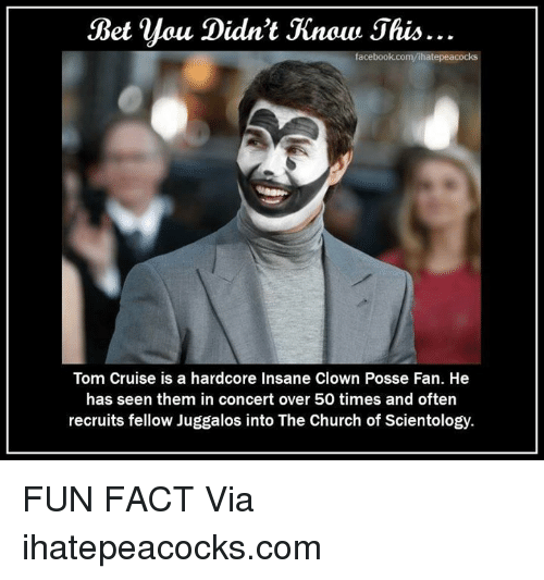 Church, Facebook, and Memes: Bet  you  Didn't Jinow Jhis..  facebook co  Tom Cruise is a hardcore Insane Clown Posse Fan. He  has seen them in concert over 50 times and often  recruits fellow Juggalos into The Church of Scientology. FUN FACT   Via ihatepeacocks.com