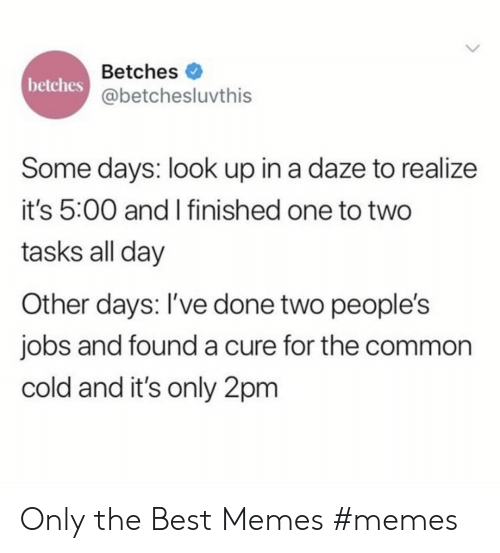Memes Memes: Betches  betches  @betchesluvthis  Some days: look up in a daze to realize  it's 5:00 and I finished one to two  tasks all day  Other days: I've done two people's  jobs and founda cure for the common  cold and it's only 2pm Only the Best Memes #memes