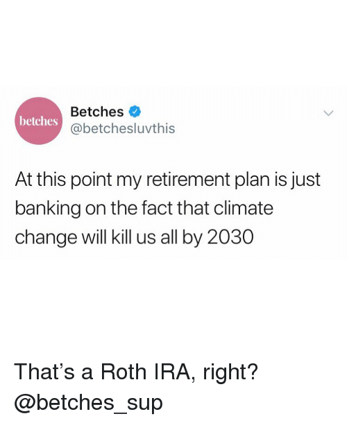 Banking: Betches  @betchesluvthis  betches  At this point my retirement plan is just  banking on the fact that climate  change will kill us all by 2030 That's a Roth IRA, right? @betches_sup