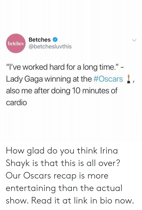 "gaga: Betches  @betchesluvthis  betches  ""I've worked hard for a long time.""  Lady Gaga winning at the #Oscars  also me after doing 10 minutes of  cardio How glad do you think Irina Shayk is that this is all over? Our Oscars recap is more entertaining than the actual show. Read it at link in bio now."