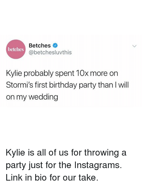 Birthday, Party, and Link: Betches  @betchesluvthis  betches  Kylie probably spent 10x more on  Stormi's first birthday party than I will  on my wedding Kylie is all of us for throwing a party just for the Instagrams. Link in bio for our take.