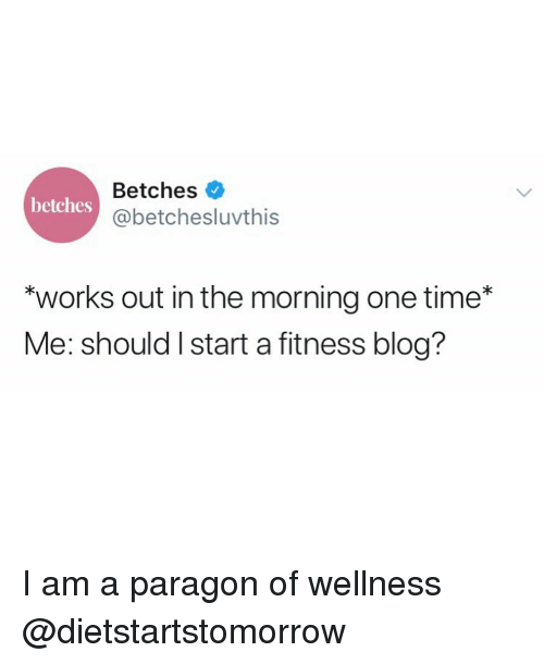 "Blog, Time, and Girl Memes: Betches  @betchesluvthis  betches  ""works out in the morning one time*  Me: should I start a fitness blog? I am a paragon of wellness @dietstartstomorrow"