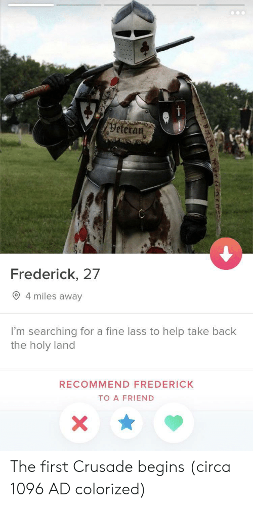 Help, Back, and Friend: Beteran  Frederick, 27  9 4 miles away  I'm searching for a fine lass to help take back  the holy land  RECOMMEND FREDERICK  TO A FRIEND The first Crusade begins (circa 1096 AD colorized)