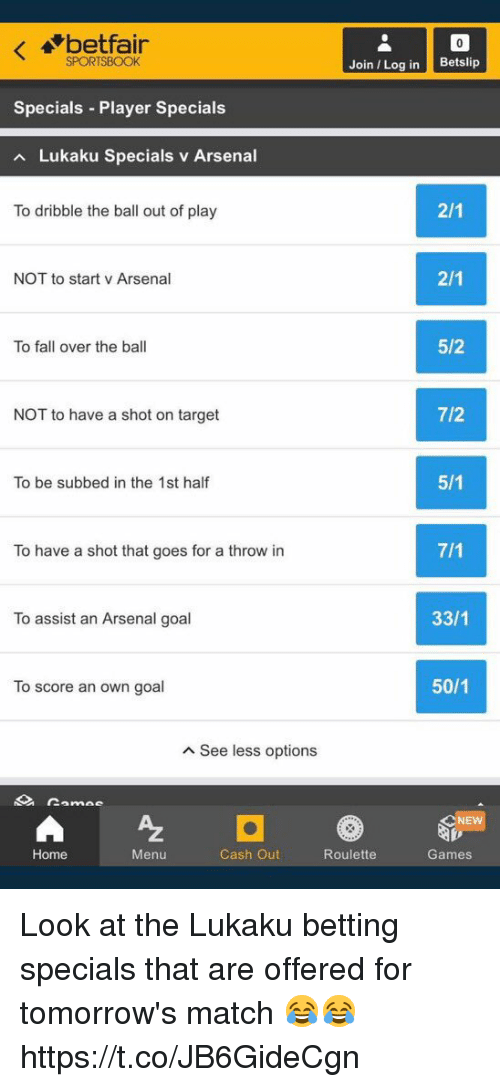 Lukaku: betfair  SPORTSBOOK  Join Log in Betslip  Specials Player Specials  Lukaku Specials v Arsenal  To dribble the ball out of play  NOT to start v Arsenal  To fall over the ball  5/2  NOT to have a shot on target  7/2  To be subbed in the 1st half  To have a shot that goes for a throw in  To assist an Arsenal goal  33/1  To score an own goal  50/1  A See less options  NE  Home  Menu  Cash Out  Roulette  Games Look at the Lukaku betting specials that are offered for tomorrow's match 😂😂 https://t.co/JB6GideCgn