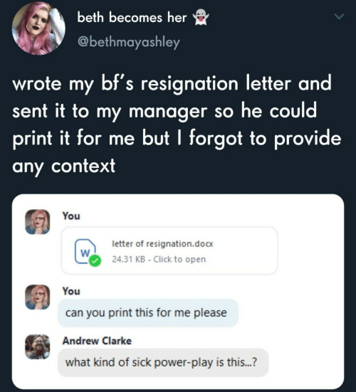 What Kind Of: beth becomes her  @bethmayashley  wrote my bf's resignation letter and  sent it to my manager so he could  print it for me but I forgot to provide  any context  You  letter of resignation.doc  24.31 KB - Click to open  You  can you print this for me please  Andrew Clarke  what kind of sick power-play is this...?