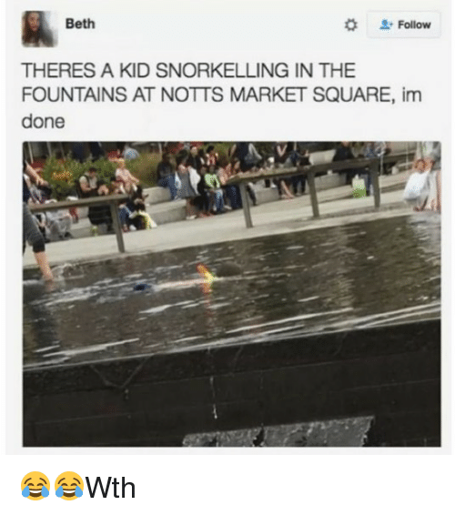 Marketable: Beth  L-Follow  THERES A KID SNORKELLING IN THE  FOUNTAINS AT NOTTS MARKET SQUARE, im  done 😂😂Wth