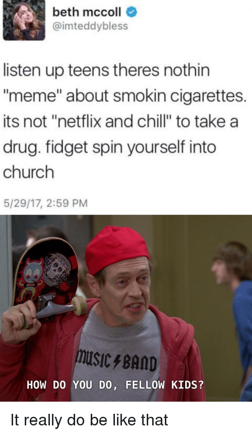 "Be Like, Chill, and Church: beth mccoll  @imteddybless  listen up teens theres nothin  meme"" about smokin cigarettes.  its not ""netflix and chill"" to take a  drug. fidget spin yourself into  church  5/29/17, 2:59 PM  USIC/BAND  HOW DO YOU DO, FELLOW KIDS? It really do be like that"