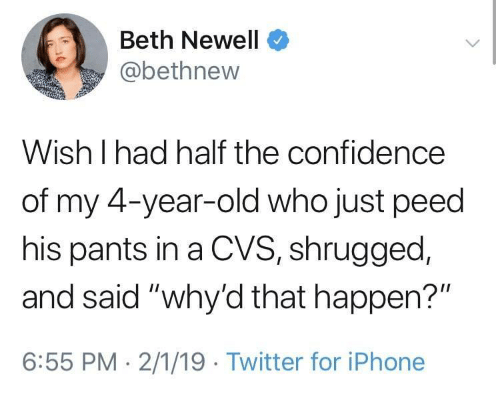 "CVS: Beth Newell  @bethnew  Wish I had half the confidence  of my 4-year-old who just peed  his pants in a CVS, shrugged,  and said ""why'd that happen?""  6:55 PM 2/1/19 Twitter for iPhone"