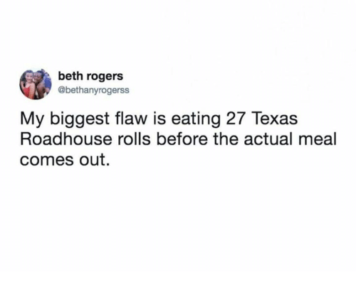 Memes, Texas, and 🤖: beth rogers  @bethanyrogerss  My biggest flaw is eating 27 Texas  Roadhouse rolls before the actual meal  comes out.