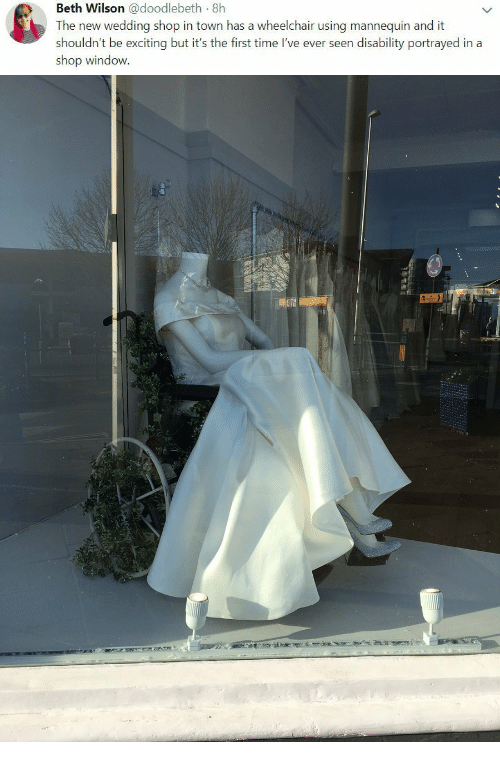 Portrayed: Beth Wilson @doodlebeth 8h  The new wedding shop in town has a wheelchair using mannequin and it  shouldn't be exciting but it's the first time I've ever seen disability portrayed in a  shop window.