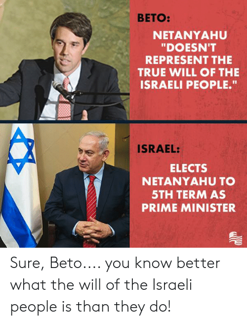 """True, Israel, and Netanyahu: BETO:  NETANYAHU  """"DOESN'T  REPRESENT THE  TRUE WILL OF THE  ISRAELI PEOPLE.""""  ISRAEL:  ELECTS  NETANYAHU TO  5TH TERM AS  PRIME MINISTER Sure, Beto.... you know better what the will of the Israeli people is than they do!"""