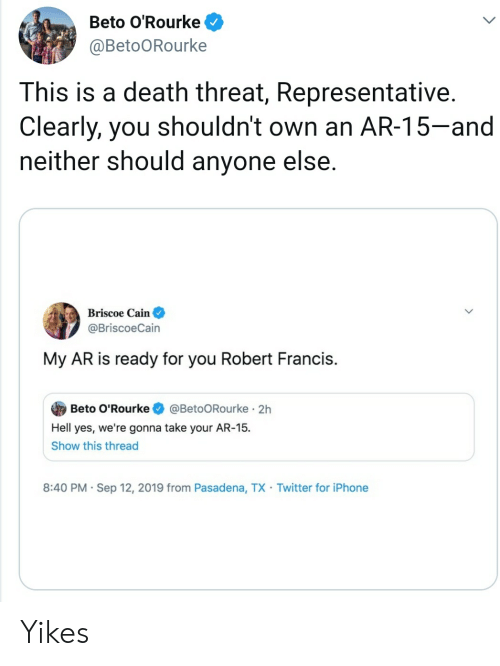 Iphone, Twitter, and Death: Beto O'Rourke  @BetoORourke  This is a death threat, Representative.  Clearly, you shouldn't own an AR-15-and  neither should anyone else.  Briscoe Cain  @BriscoeCain  My AR is ready for you Robert Francis.  @BetoORourke 2h  Beto O'Rourke  Hell yes, we're gonna take your AR-15  Show this thread  8:40 PM Sep 12, 2019 from Pasadena, TX Twitter for iPhone  . Yikes