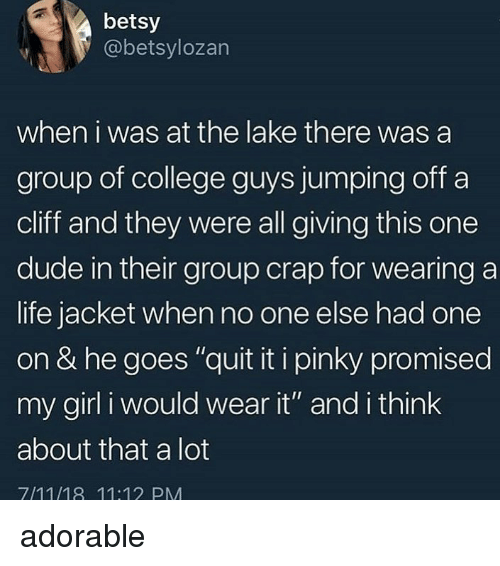 """Quit It: betsy  @betsylozan  when i was at the lake there was a  group of college guys jumping off a  cliff and they were all giving this one  dude in their group crap for wearing a  life jacket when no one else had one  on & he goes """"quit it i pinky promised  my girl i would wear it"""" and i think  about that a lot  7/11/18 11:12 PM adorable"""