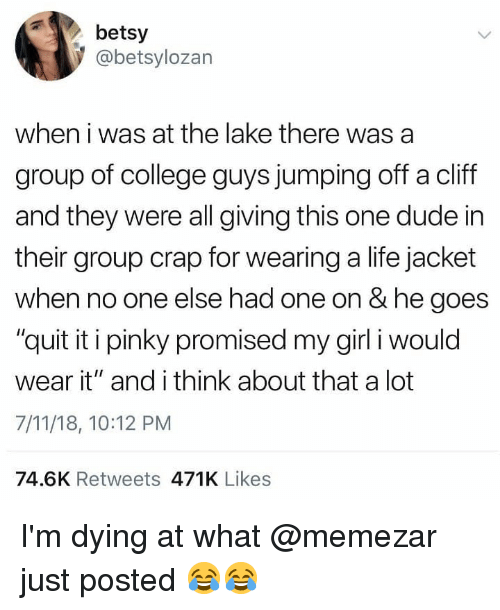 """Quit It: betsy  @betsylozan  when i was at the lake there was a  group of college guys jumping off a cliff  and they were all giving this one dude in  their group crap for wearing a life jacket  when no one else had one on & he goes  """"quit it i pinky promised my girl i would  wear it"""" and i think about that a lot  7/11/18, 10:12 PM  74.6K Retweets 471K Likes I'm dying at what @memezar just posted 😂😂"""