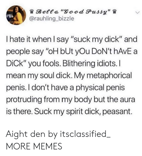 "Dank, Good Pussy, and Memes: Betta ""good Pussy""  @rauhling bizzle  I hate it when I say ""suck my dick"" and  people say ""oH bUt yOu DoN't hAvE a  DiCk"" you fools. Blithering idiots.I  mean my soul dick. My metaphorical  penis. I don't have a physical penis  protruding from my body but the aura  is there. Suck my spirit dick, peasant. Aight den by itsclassified_ MORE MEMES"
