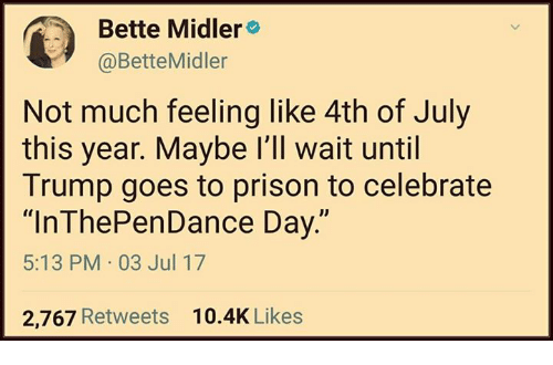 "Memes, Prison, and Bette Midler: Bette Midler  @BetteMidler  Not much feeling like 4th of July  this year. Maybe l'll wait until  Trump goes to prison to celebrate  ""InThePenDance Day.""  5:13 PM 03 Jul 17  2,767 Retweets  10.4K Likes"