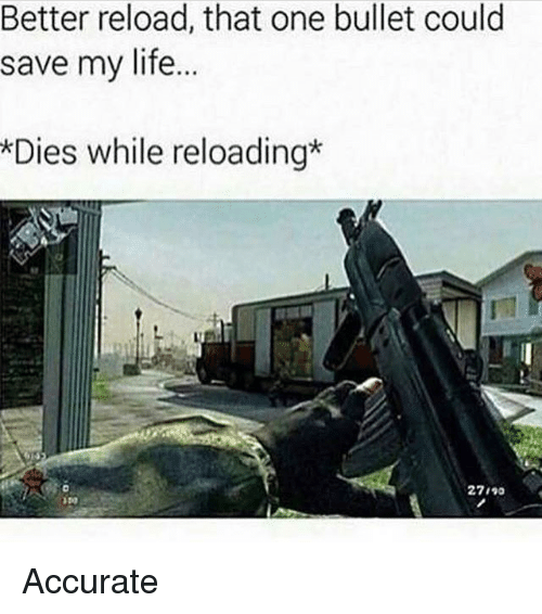 Life, Memes, and 🤖: Better reload, that one bullet could  save my life.  *Dies while reloading  材 ·  27 , 90 Accurate