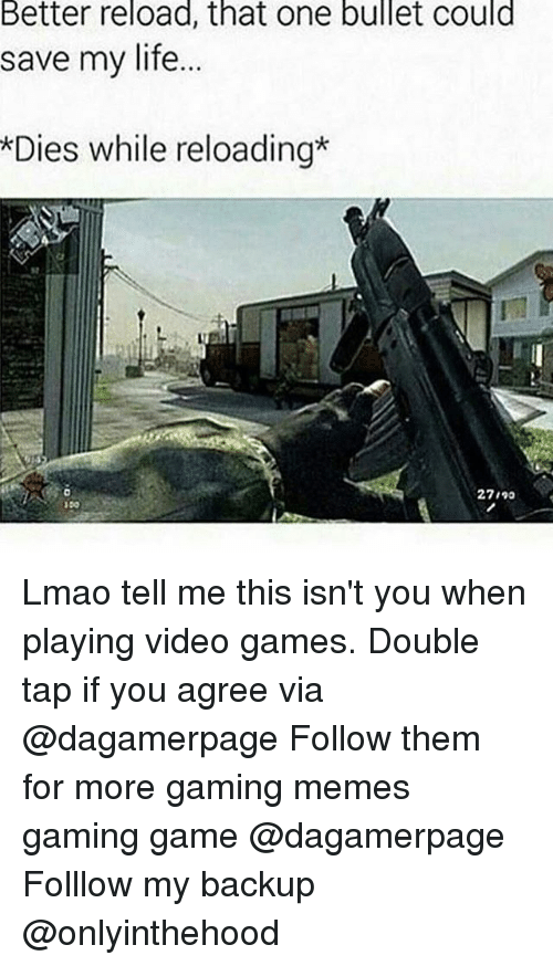 Gaming Memes: Better reload, that one bullet could  save my life...  *Dies while reloading  27190  150 Lmao tell me this isn't you when playing video games. Double tap if you agree via @dagamerpage Follow them for more gaming memes gaming game @dagamerpage Folllow my backup @onlyinthehood
